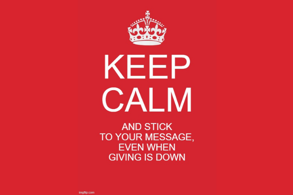 3 Reasons to Keep Calm and Stick to Your Message, Even When Giving is Down